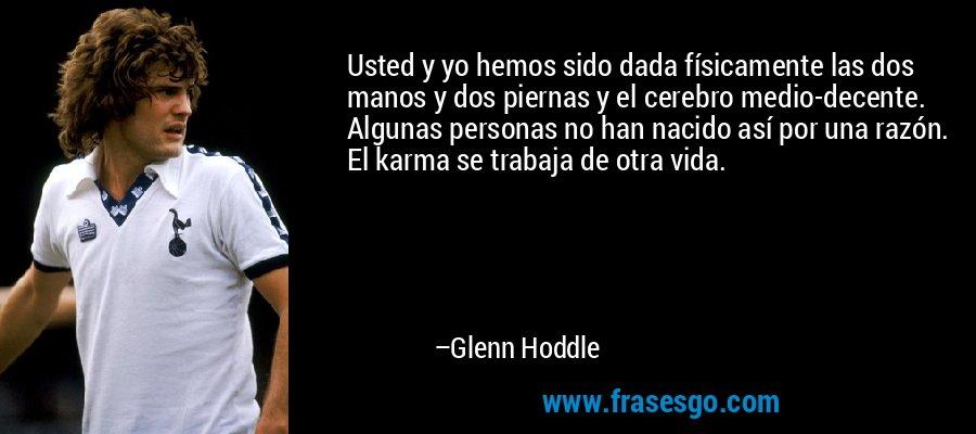 Usted y yo hemos sido dada físicamente las dos manos y dos piernas y el cerebro medio-decente. Algunas personas no han nacido así por una razón. El karma se trabaja de otra vida. – Glenn Hoddle