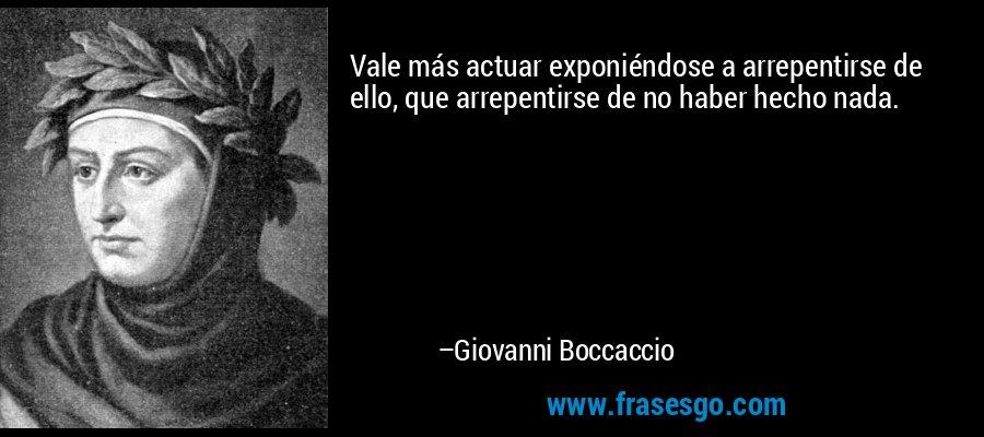 Vale más actuar exponiéndose a arrepentirse de ello, que arrepentirse de no haber hecho nada. – Giovanni Boccaccio