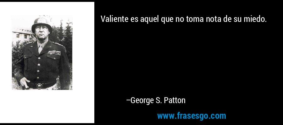 Valiente es aquel que no toma nota de su miedo. – George S. Patton
