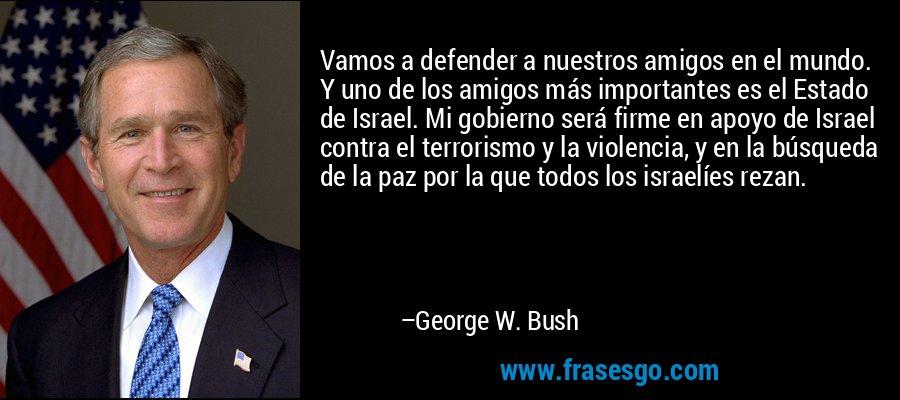 Vamos a defender a nuestros amigos en el mundo. Y uno de los amigos más importantes es el Estado de Israel. Mi gobierno será firme en apoyo de Israel contra el terrorismo y la violencia, y en la búsqueda de la paz por la que todos los israelíes rezan. – George W. Bush