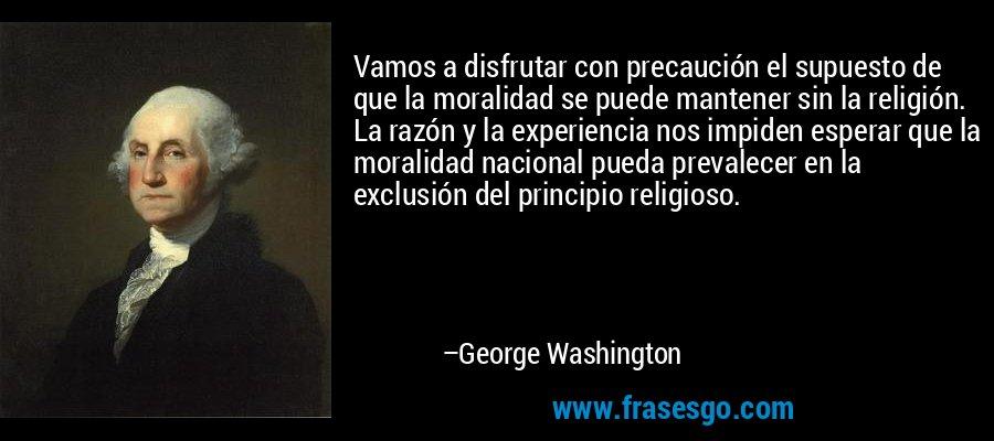 Vamos a disfrutar con precaución el supuesto de que la moralidad se puede mantener sin la religión. La razón y la experiencia nos impiden esperar que la moralidad nacional pueda prevalecer en la exclusión del principio religioso. – George Washington