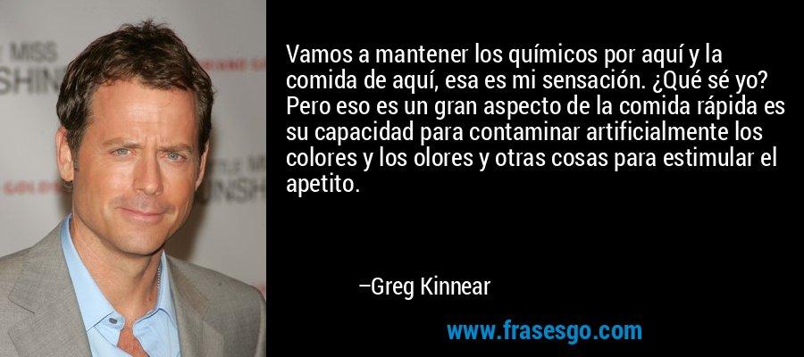 Vamos a mantener los químicos por aquí y la comida de aquí, esa es mi sensación. ¿Qué sé yo? Pero eso es un gran aspecto de la comida rápida es su capacidad para contaminar artificialmente los colores y los olores y otras cosas para estimular el apetito. – Greg Kinnear