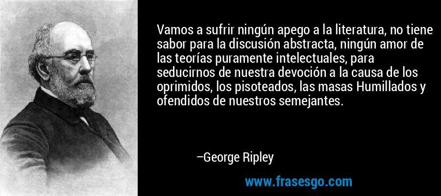 Vamos a sufrir ningún apego a la literatura, no tiene sabor para la discusión abstracta, ningún amor de las teorías puramente intelectuales, para seducirnos de nuestra devoción a la causa de los oprimidos, los pisoteados, las masas Humillados y ofendidos de nuestros semejantes. – George Ripley