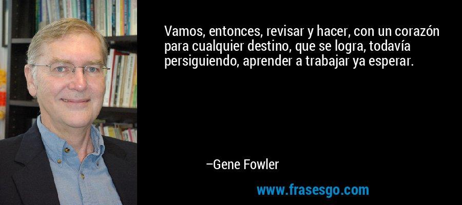 Vamos, entonces, revisar y hacer, con un corazón para cualquier destino, que se logra, todavía persiguiendo, aprender a trabajar ya esperar. – Gene Fowler