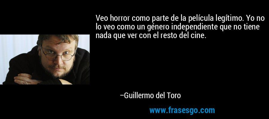 Veo horror como parte de la película legítimo. Yo no lo veo como un género independiente que no tiene nada que ver con el resto del cine. – Guillermo del Toro