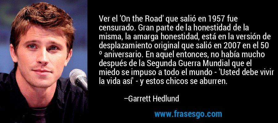Ver el 'On the Road' que salió en 1957 fue censurado. Gran parte de la honestidad de la misma, la amarga honestidad, está en la versión de desplazamiento original que salió en 2007 en el 50 º aniversario. En aquel entonces, no había mucho después de la Segunda Guerra Mundial que el miedo se impuso a todo el mundo - 'Usted debe vivir la vida así' - y estos chicos se aburren. – Garrett Hedlund