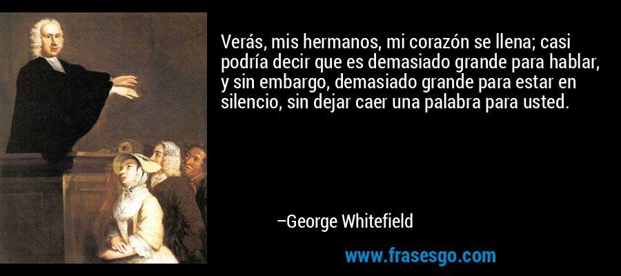 Verás, mis hermanos, mi corazón se llena; casi podría decir que es demasiado grande para hablar, y sin embargo, demasiado grande para estar en silencio, sin dejar caer una palabra para usted. – George Whitefield