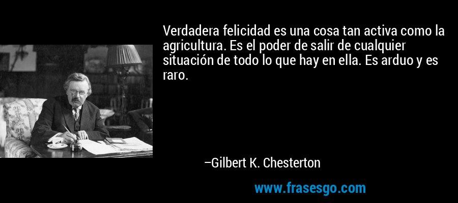 Verdadera felicidad es una cosa tan activa como la agricultura. Es el poder de salir de cualquier situación de todo lo que hay en ella. Es arduo y es raro. – Gilbert K. Chesterton