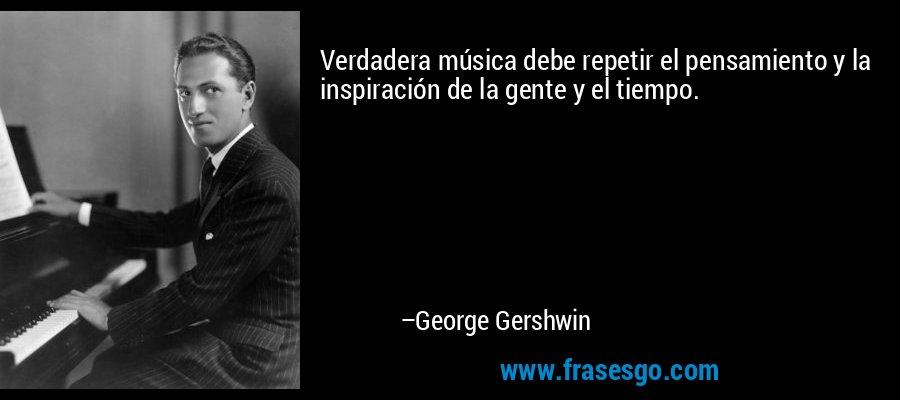 Verdadera música debe repetir el pensamiento y la inspiración de la gente y el tiempo. – George Gershwin