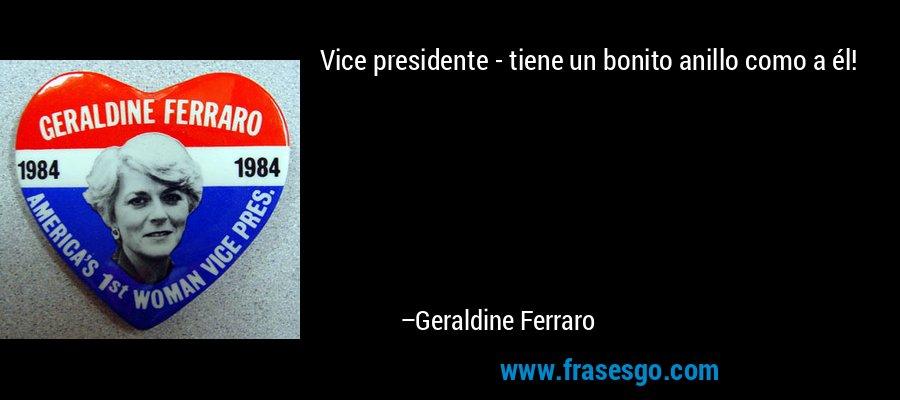 Vice presidente - tiene un bonito anillo como a él! – Geraldine Ferraro