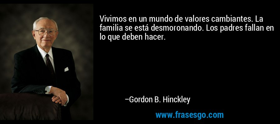 Vivimos en un mundo de valores cambiantes. La familia se está desmoronando. Los padres fallan en lo que deben hacer. – Gordon B. Hinckley