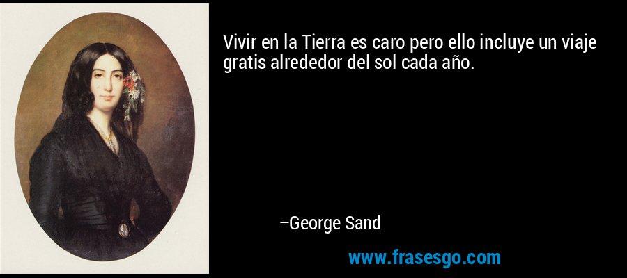Vivir en la Tierra es caro pero ello incluye un viaje gratis alrededor del sol cada año. – George Sand