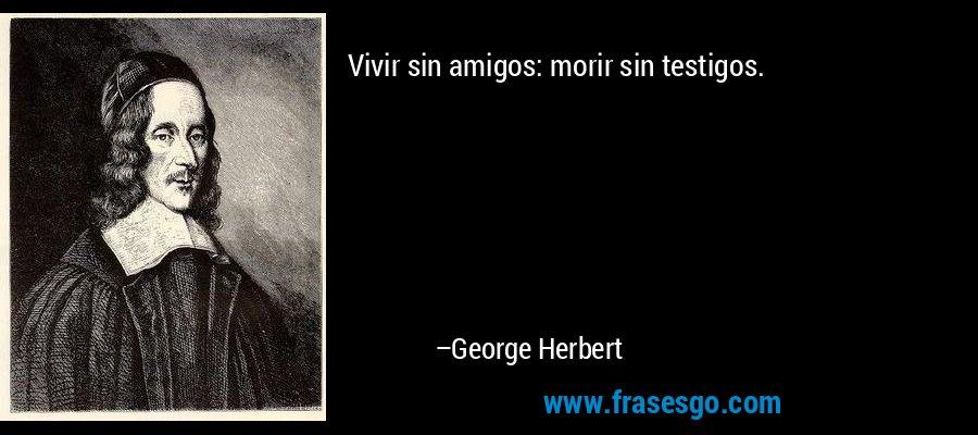 Vivir sin amigos: morir sin testigos. – George Herbert