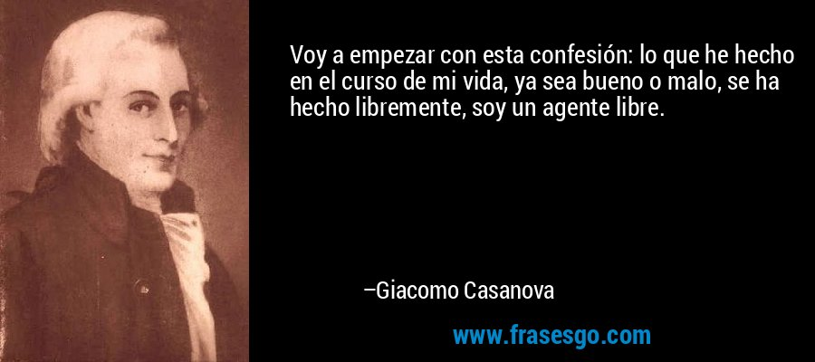 Voy a empezar con esta confesión: lo que he hecho en el curso de mi vida, ya sea bueno o malo, se ha hecho libremente, soy un agente libre. – Giacomo Casanova