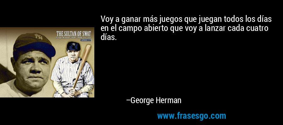 Voy a ganar más juegos que juegan todos los días en el campo abierto que voy a lanzar cada cuatro días. – George Herman