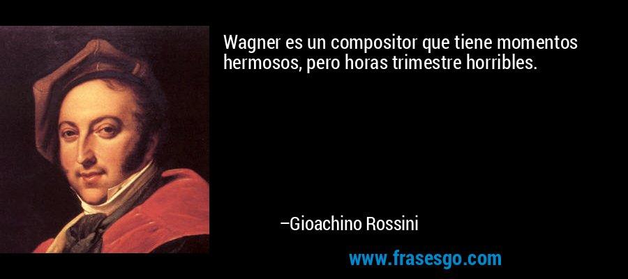 Wagner es un compositor que tiene momentos hermosos, pero horas trimestre horribles. – Gioachino Rossini