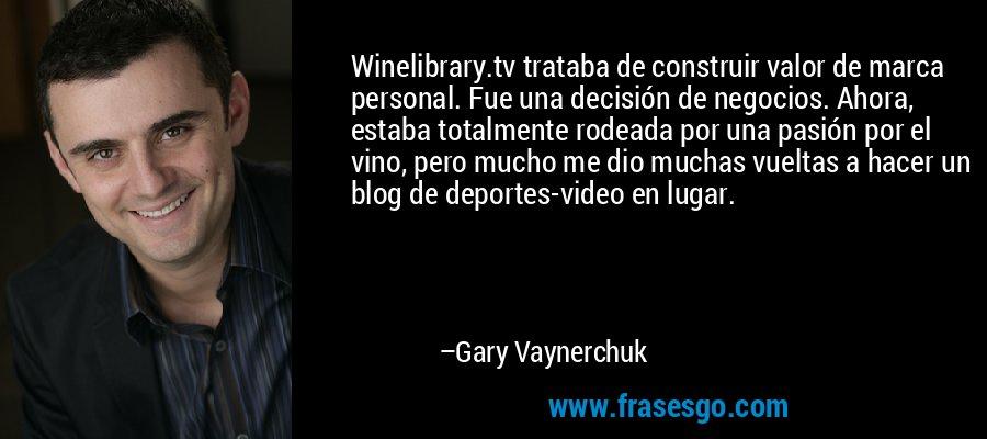 Winelibrary.tv trataba de construir valor de marca personal. Fue una decisión de negocios. Ahora, estaba totalmente rodeada por una pasión por el vino, pero mucho me dio muchas vueltas a hacer un blog de deportes-video en lugar. – Gary Vaynerchuk