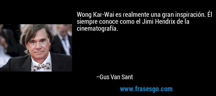 Wong Kar-Wai es realmente una gran inspiración. Él siempre conoce como el Jimi Hendrix de la cinematografía. – Gus Van Sant