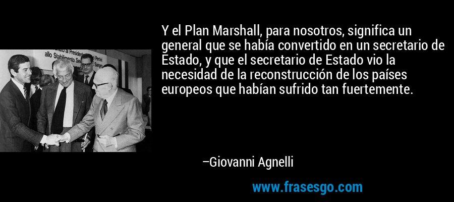Y el Plan Marshall, para nosotros, significa un general que se había convertido en un secretario de Estado, y que el secretario de Estado vio la necesidad de la reconstrucción de los países europeos que habían sufrido tan fuertemente. – Giovanni Agnelli