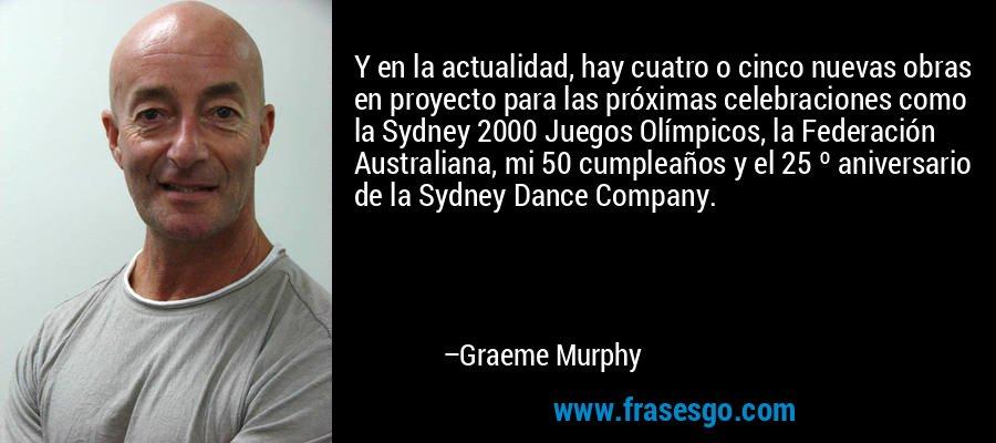 Y en la actualidad, hay cuatro o cinco nuevas obras en proyecto para las próximas celebraciones como la Sydney 2000 Juegos Olímpicos, la Federación Australiana, mi 50 cumpleaños y el 25 º aniversario de la Sydney Dance Company. – Graeme Murphy