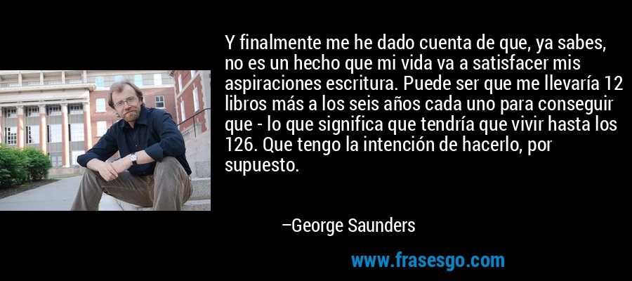 Y finalmente me he dado cuenta de que, ya sabes, no es un hecho que mi vida va a satisfacer mis aspiraciones escritura. Puede ser que me llevaría 12 libros más a los seis años cada uno para conseguir que - lo que significa que tendría que vivir hasta los 126. Que tengo la intención de hacerlo, por supuesto. – George Saunders