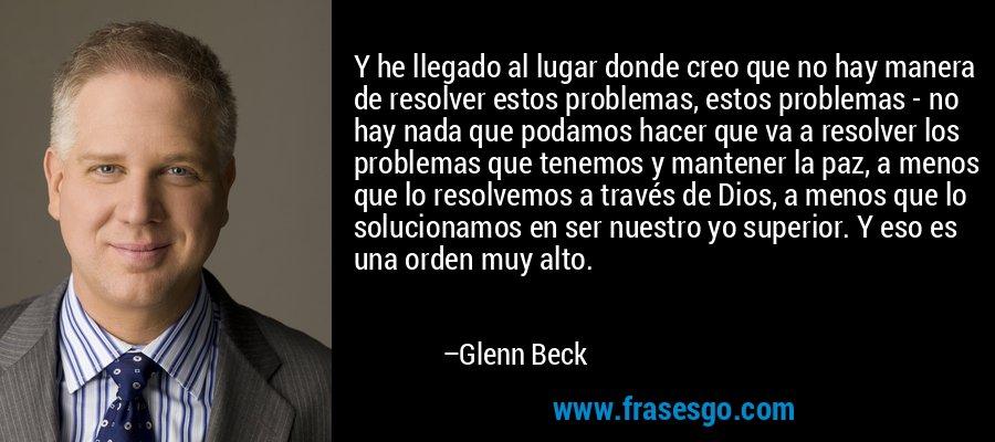 Y he llegado al lugar donde creo que no hay manera de resolver estos problemas, estos problemas - no hay nada que podamos hacer que va a resolver los problemas que tenemos y mantener la paz, a menos que lo resolvemos a través de Dios, a menos que lo solucionamos en ser nuestro yo superior. Y eso es una orden muy alto. – Glenn Beck