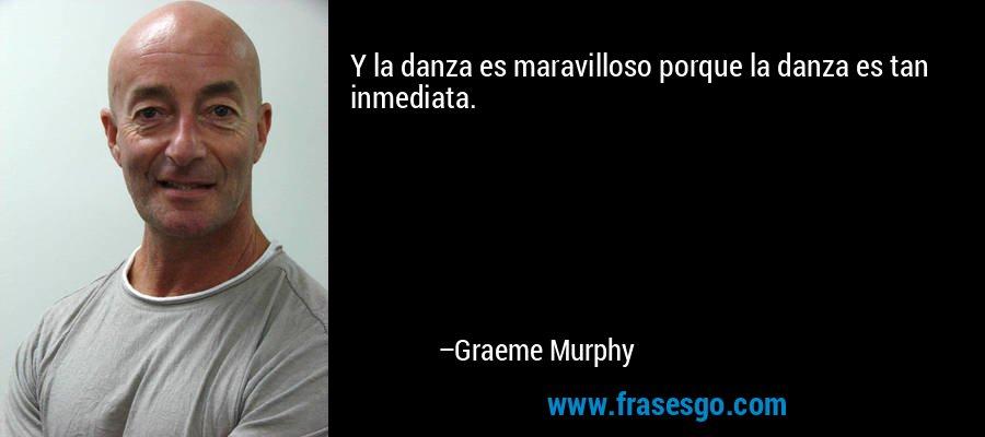 Y la danza es maravilloso porque la danza es tan inmediata. – Graeme Murphy
