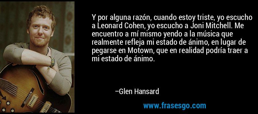 Y por alguna razón, cuando estoy triste, yo escucho a Leonard Cohen, yo escucho a Joni Mitchell. Me encuentro a mí mismo yendo a la música que realmente refleja mi estado de ánimo, en lugar de pegarse en Motown, que en realidad podría traer a mi estado de ánimo. – Glen Hansard