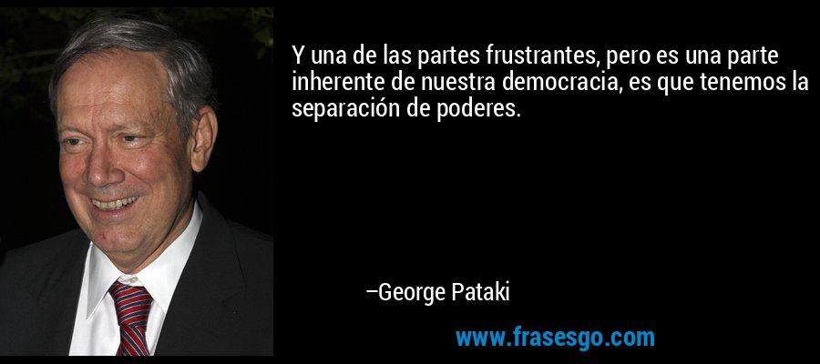 Y una de las partes frustrantes, pero es una parte inherente de nuestra democracia, es que tenemos la separación de poderes. – George Pataki