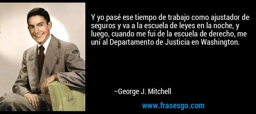Y yo pasé ese tiempo de trabajo como ajustador de seguros y va a la escuela de leyes en la noche, y luego, cuando me fui de la escuela de derecho, me uní al Departamento de Justicia en Washington. – George J. Mitchell