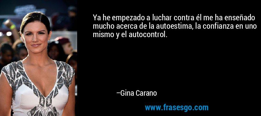 Ya he empezado a luchar contra él me ha enseñado mucho acerca de la autoestima, la confianza en uno mismo y el autocontrol. – Gina Carano