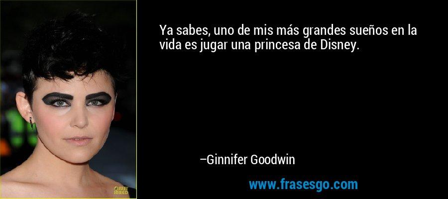 Ya sabes, uno de mis más grandes sueños en la vida es jugar una princesa de Disney. – Ginnifer Goodwin