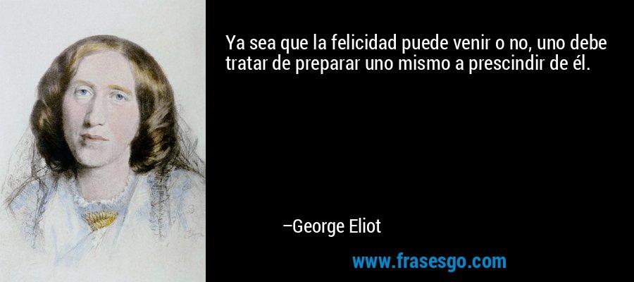 Ya sea que la felicidad puede venir o no, uno debe tratar de preparar uno mismo a prescindir de él. – George Eliot