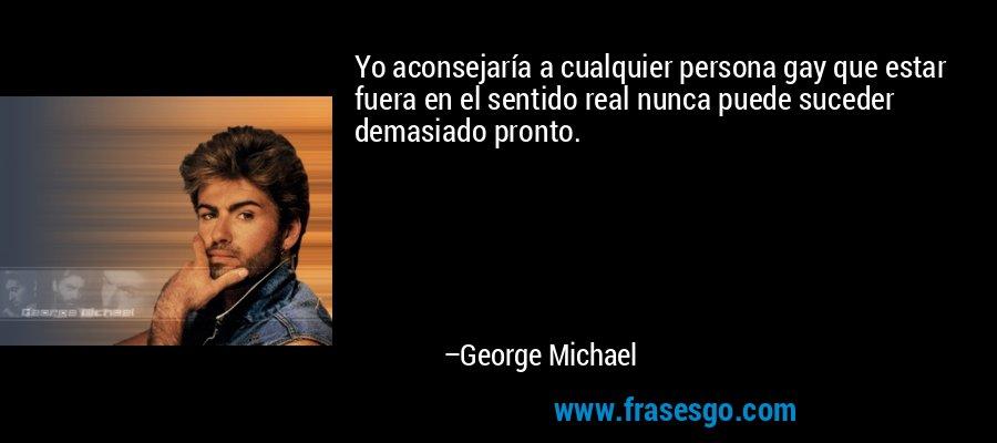 Yo aconsejaría a cualquier persona gay que estar fuera en el sentido real nunca puede suceder demasiado pronto. – George Michael