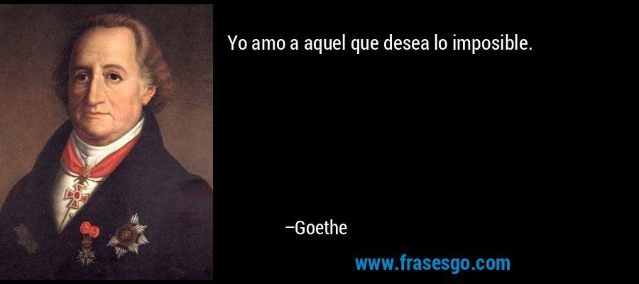 Yo amo a aquel que desea lo imposible. – Goethe