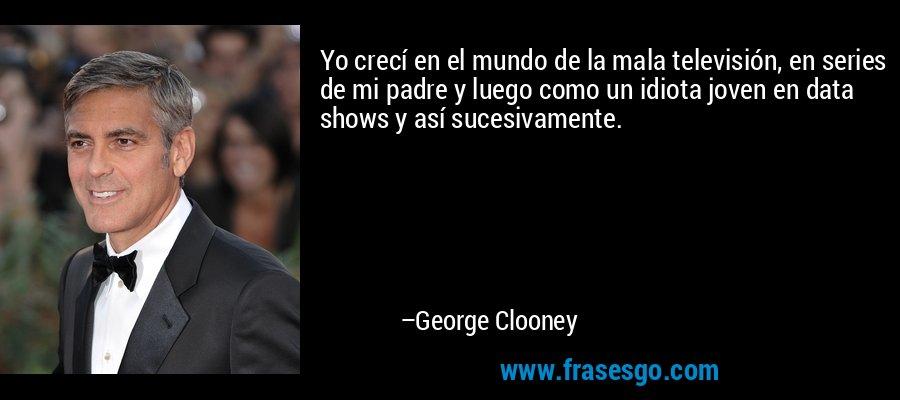 Yo crecí en el mundo de la mala televisión, en series de mi padre y luego como un idiota joven en data shows y así sucesivamente. – George Clooney