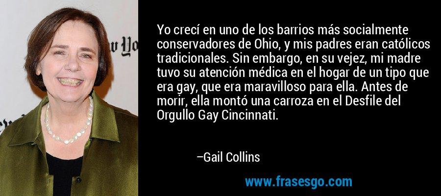 Yo crecí en uno de los barrios más socialmente conservadores de Ohio, y mis padres eran católicos tradicionales. Sin embargo, en su vejez, mi madre tuvo su atención médica en el hogar de un tipo que era gay, que era maravilloso para ella. Antes de morir, ella montó una carroza en el Desfile del Orgullo Gay Cincinnati. – Gail Collins