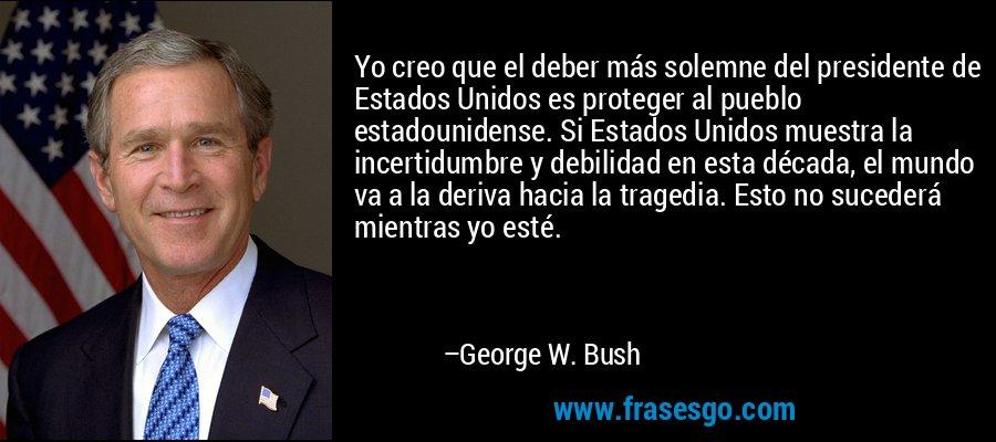Yo creo que el deber más solemne del presidente de Estados Unidos es proteger al pueblo estadounidense. Si Estados Unidos muestra la incertidumbre y debilidad en esta década, el mundo va a la deriva hacia la tragedia. Esto no sucederá mientras yo esté. – George W. Bush