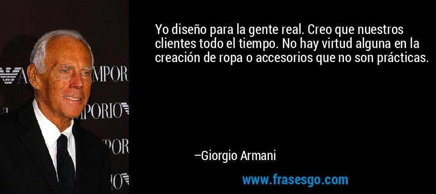 Yo diseño para la gente real. Creo que nuestros clientes todo el tiempo. No hay virtud alguna en la creación de ropa o accesorios que no son prácticas. – Giorgio Armani