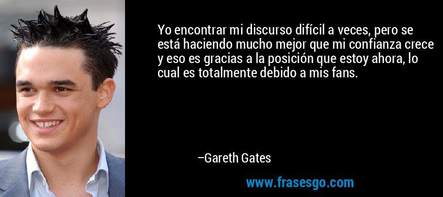 Yo encontrar mi discurso difícil a veces, pero se está haciendo mucho mejor que mi confianza crece y eso es gracias a la posición que estoy ahora, lo cual es totalmente debido a mis fans. – Gareth Gates