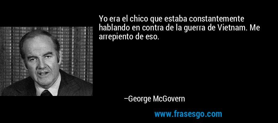 Yo era el chico que estaba constantemente hablando en contra de la guerra de Vietnam. Me arrepiento de eso. – George McGovern