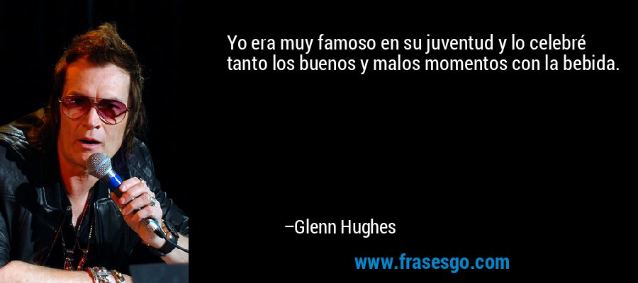 Yo era muy famoso en su juventud y lo celebré tanto los buenos y malos momentos con la bebida. – Glenn Hughes