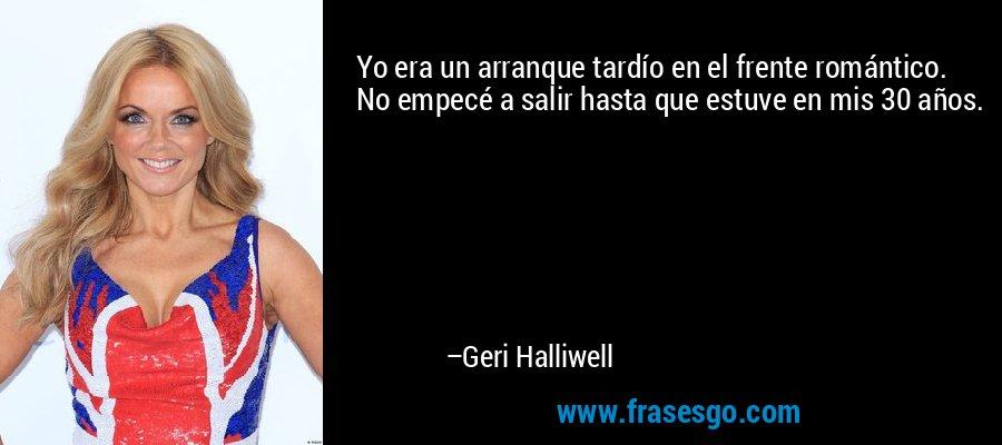 Yo era un arranque tardío en el frente romántico. No empecé a salir hasta que estuve en mis 30 años. – Geri Halliwell