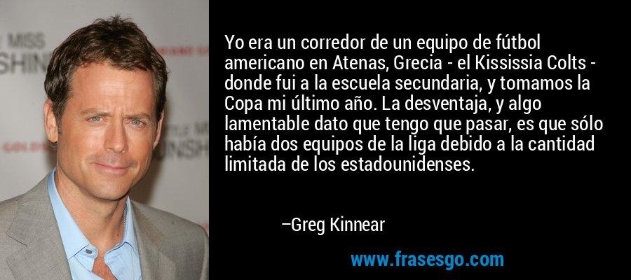Yo era un corredor de un equipo de fútbol americano en Atenas, Grecia - el Kississia Colts - donde fui a la escuela secundaria, y tomamos la Copa mi último año. La desventaja, y algo lamentable dato que tengo que pasar, es que sólo había dos equipos de la liga debido a la cantidad limitada de los estadounidenses. – Greg Kinnear