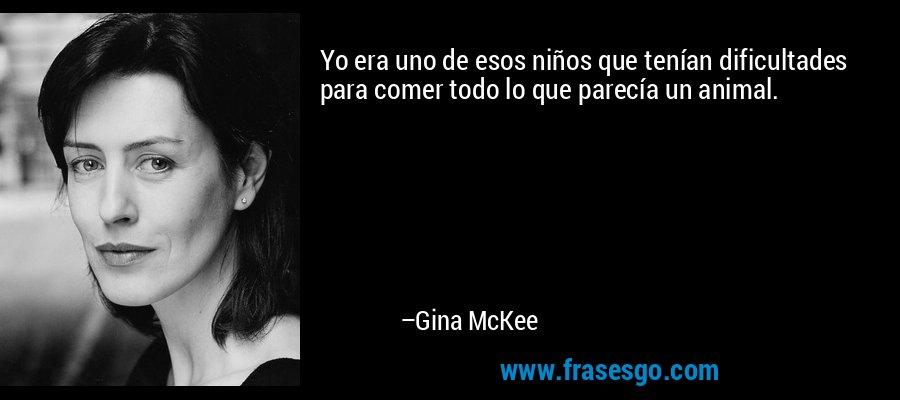 Yo era uno de esos niños que tenían dificultades para comer todo lo que parecía un animal. – Gina McKee