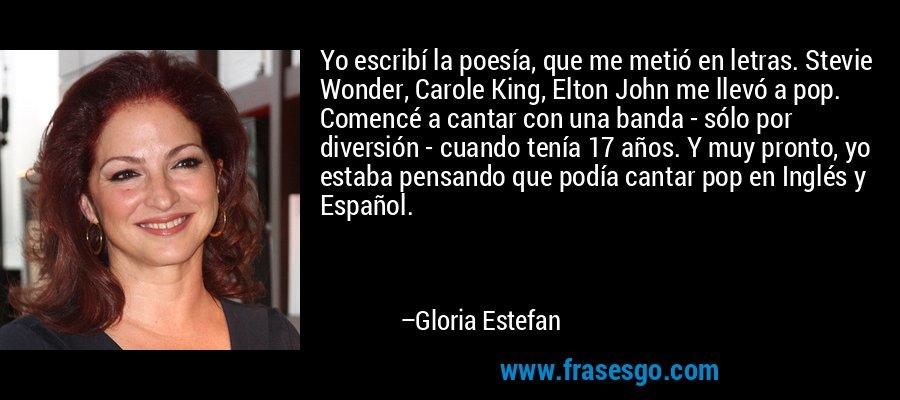 Yo escribí la poesía, que me metió en letras. Stevie Wonder, Carole King, Elton John me llevó a pop. Comencé a cantar con una banda - sólo por diversión - cuando tenía 17 años. Y muy pronto, yo estaba pensando que podía cantar pop en Inglés y Español. – Gloria Estefan