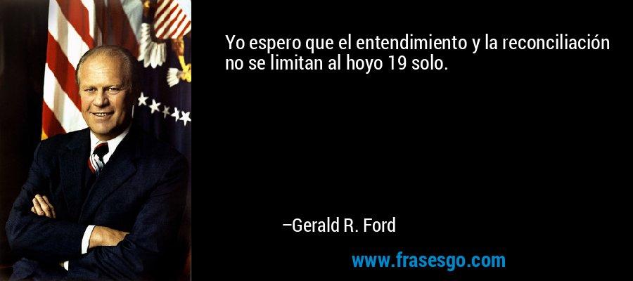 Yo espero que el entendimiento y la reconciliación no se limitan al hoyo 19 solo. – Gerald R. Ford