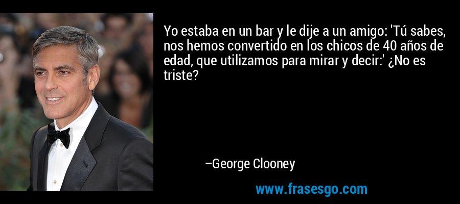 Yo estaba en un bar y le dije a un amigo: 'Tú sabes, nos hemos convertido en los chicos de 40 años de edad, que utilizamos para mirar y decir:' ¿No es triste? – George Clooney