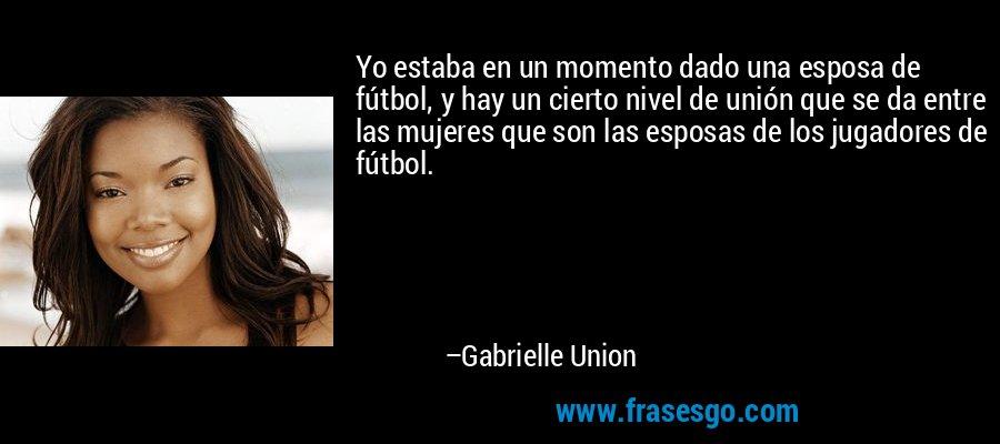 Yo estaba en un momento dado una esposa de fútbol, y hay un cierto nivel de unión que se da entre las mujeres que son las esposas de los jugadores de fútbol. – Gabrielle Union
