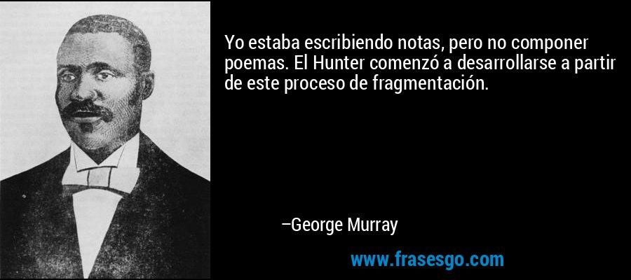 Yo estaba escribiendo notas, pero no componer poemas. El Hunter comenzó a desarrollarse a partir de este proceso de fragmentación. – George Murray
